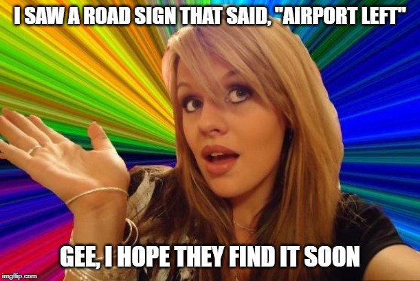 "Dumb blonde airport | I SAW A ROAD SIGN THAT SAID, ""AIRPORT LEFT"" GEE, I HOPE THEY FIND IT SOON 
