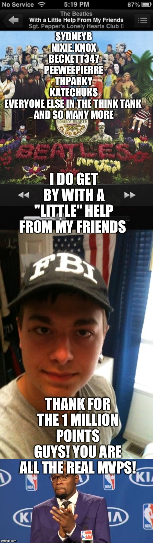 "I DO GET BY WITH A ""LITTLE"" HELP FROM MY FRIENDS THANK FOR THE 1 MILLION POINTS GUYS! YOU ARE ALL THE REAL MVPS! SYDNEYB NIXIE.KNOX BECKETT3 