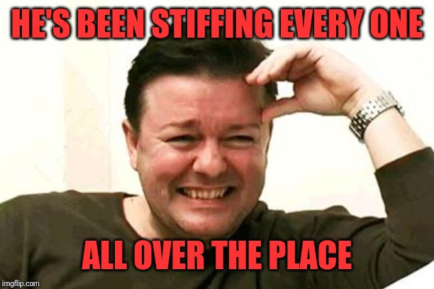 Laughing Ricky Gervais | HE'S BEEN STIFFING EVERY ONE ALL OVER THE PLACE | image tagged in laughing ricky gervais | made w/ Imgflip meme maker