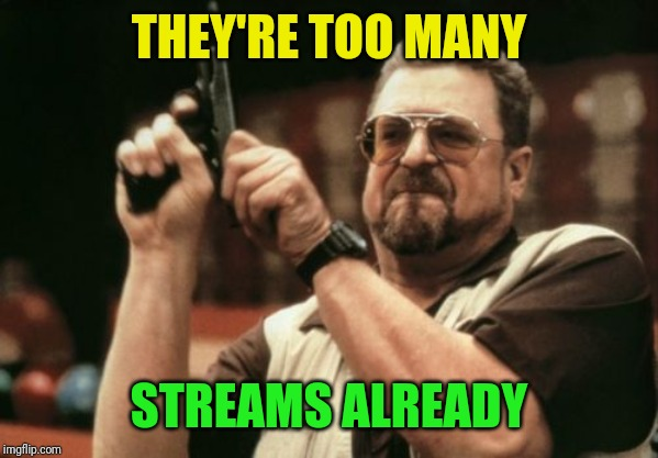 Am I The Only One Around Here Meme | THEY'RE TOO MANY STREAMS ALREADY | image tagged in memes,am i the only one around here | made w/ Imgflip meme maker