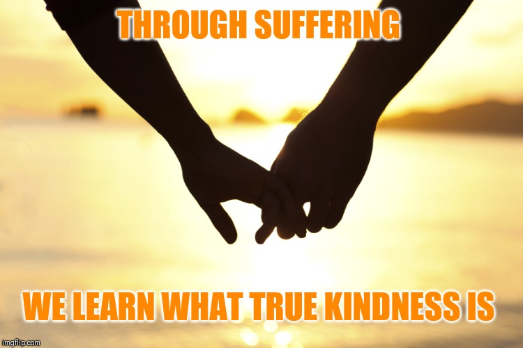 holding hands | THROUGH SUFFERING WE LEARN WHAT TRUE KINDNESS IS | image tagged in holding hands | made w/ Imgflip meme maker