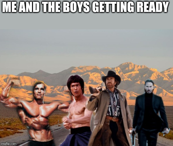 Me and the boys | ME AND THE BOYS GETTING READY | image tagged in me and the boys | made w/ Imgflip meme maker