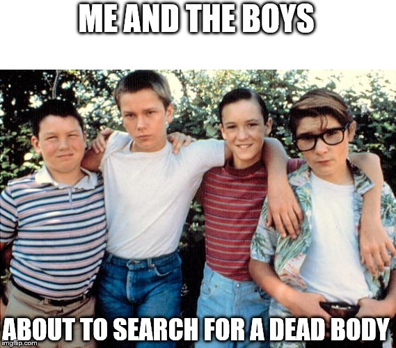Stand By Me | ME AND THE BOYS ABOUT TO SEARCH FOR A DEAD BODY | image tagged in memes,me and the boys,me and the boys week,classic movies | made w/ Imgflip meme maker