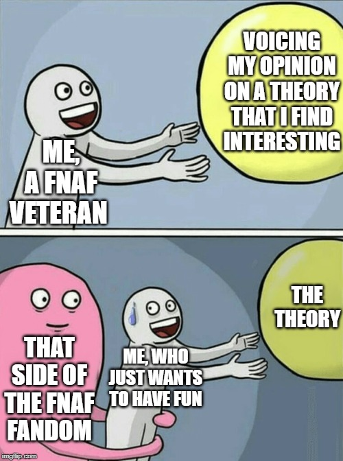 Seriously, chill | ME, A FNAF VETERAN VOICING MY OPINION ON A THEORY THAT I FIND INTERESTING THAT SIDE OF THE FNAF FANDOM ME, WHO JUST WANTS TO HAVE FUN THE TH | image tagged in memes,running away balloon,fnaf,five nights at freddys | made w/ Imgflip meme maker
