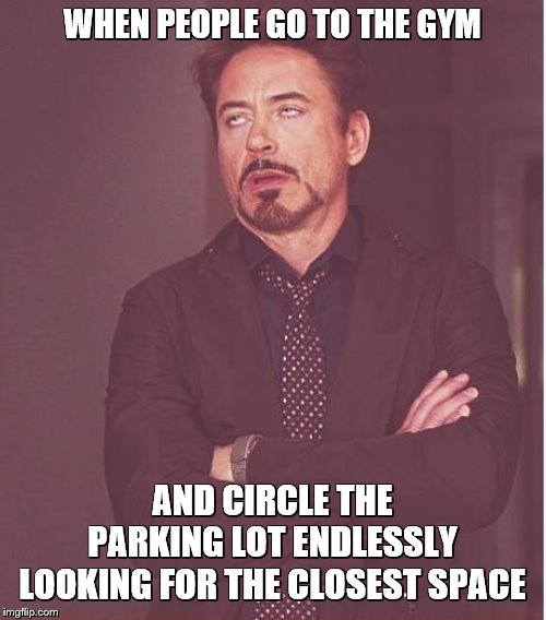 Face You Make Robert Downey Jr Meme | WHEN PEOPLE GO TO THE GYM AND CIRCLE THE PARKING LOT ENDLESSLY LOOKING FOR THE CLOSEST SPACE | image tagged in memes,face you make robert downey jr | made w/ Imgflip meme maker