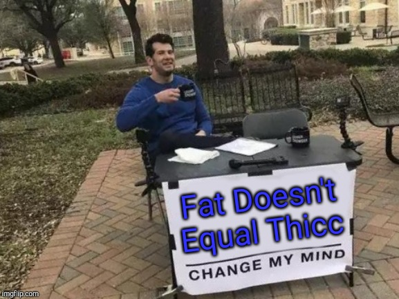 Change My Mind Meme | Fat Doesn't Equal Thicc | image tagged in memes,change my mind | made w/ Imgflip meme maker