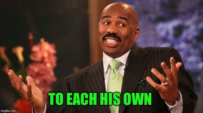 Steve Harvey Meme | TO EACH HIS OWN | image tagged in memes,steve harvey | made w/ Imgflip meme maker