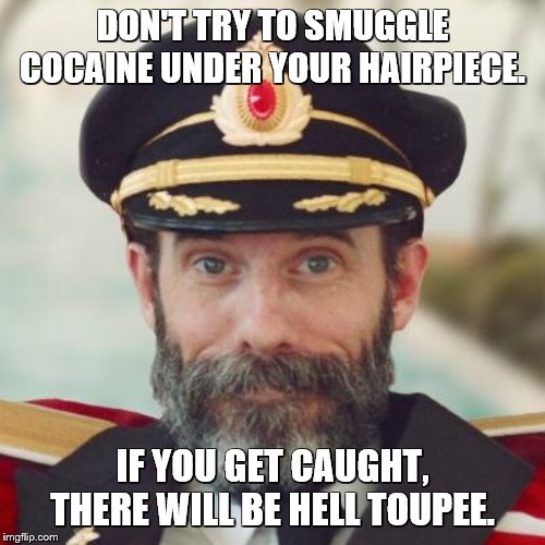 Captain Obvious | DON'T TRY TO SMUGGLE COCAINE UNDER YOUR HAIRPIECE. IF YOU GET CAUGHT, THERE WILL BE HELL TOUPEE. | image tagged in captain obvious | made w/ Imgflip meme maker