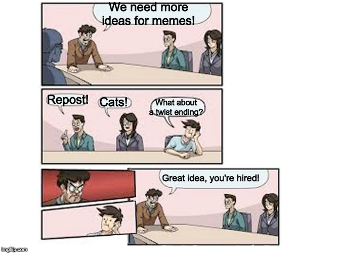 Boardroom Meeting suggestion... with a twist! | We need more ideas for memes! Repost! Cats! What about a twist ending? Great idea, you're hired! | image tagged in boardroom meeting suggestion | made w/ Imgflip meme maker