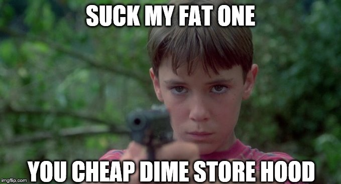 SUCK MY FAT ONE YOU CHEAP DIME STORE HOOD | made w/ Imgflip meme maker