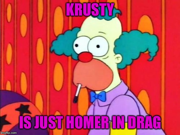Krusty The Clown What The Hell Was That? |  KRUSTY; IS JUST HOMER IN DRAG | image tagged in krusty the clown what the hell was that | made w/ Imgflip meme maker