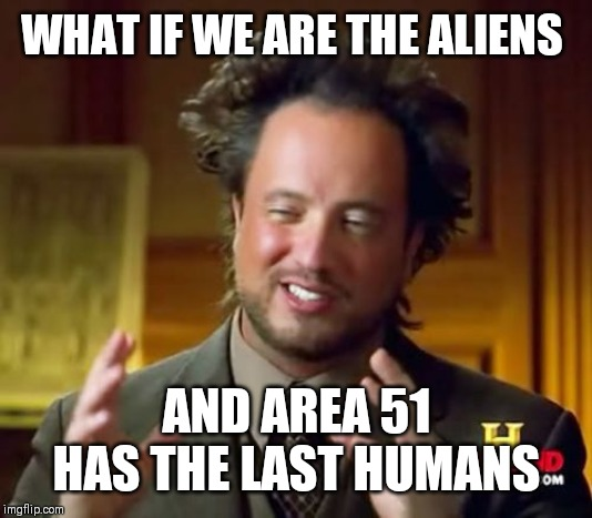Ancient Aliens | WHAT IF WE ARE THE ALIENS AND AREA 51 HAS THE LAST HUMANS | image tagged in memes,ancient aliens | made w/ Imgflip meme maker