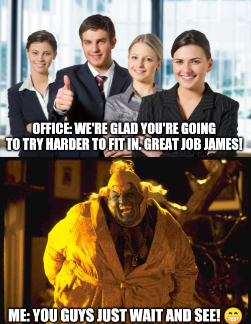 Me: In every team environment | OFFICE: WE'RE GLAD YOU'RE GOING TO TRY HARDER TO FIT IN. GREAT JOB JAMES! ME: YOU GUYS JUST WAIT AND SEE! ? | image tagged in motivated office team,spawn clown,office humor,teamwork makes the dream work | made w/ Imgflip meme maker