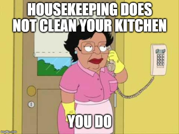Consuela | HOUSEKEEPING DOES NOT CLEAN YOUR KITCHEN YOU DO | image tagged in memes,consuela | made w/ Imgflip meme maker