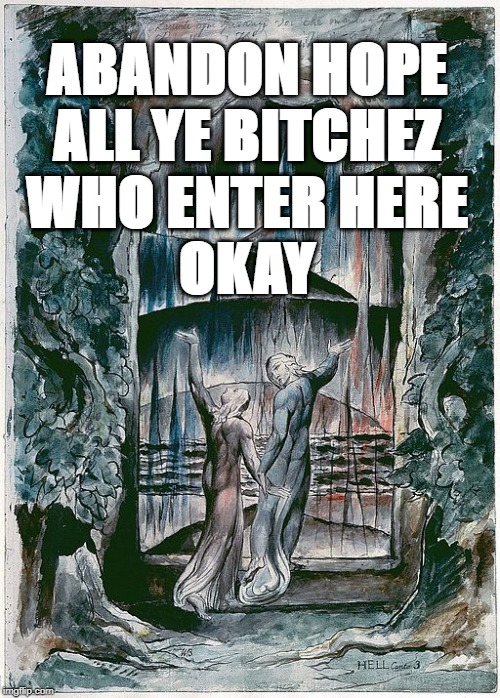 ABANDON HOPE ALL YE B**CHEZ WHO ENTER HERE OKAY | made w/ Imgflip meme maker