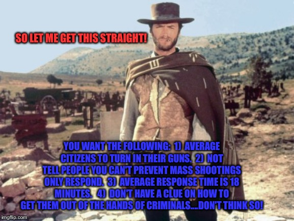 Clint Eastwood |  SO LET ME GET THIS STRAIGHT! YOU WANT THE FOLLOWING:  1)  AVERAGE CITIZENS TO TURN IN THEIR GUNS.  2)  NOT TELL PEOPLE YOU CAN'T PREVENT MASS SHOOTINGS ONLY RESPOND.  3)  AVERAGE RESPONSE TIME IS 18 MINUTES.   4)  DON'T HAVE A CLUE ON HOW TO GET THEM OUT OF THE HANDS OF CRIMINALS....DON'T THINK SO! | image tagged in clint eastwood | made w/ Imgflip meme maker