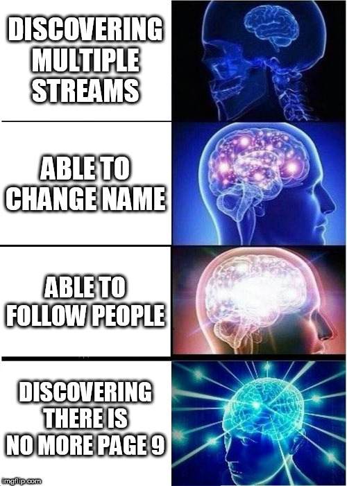 Expanding Brain Meme | DISCOVERING MULTIPLE STREAMS ABLE TO CHANGE NAME ABLE TO FOLLOW PEOPLE DISCOVERING THERE IS NO MORE PAGE 9 | image tagged in memes,expanding brain | made w/ Imgflip meme maker