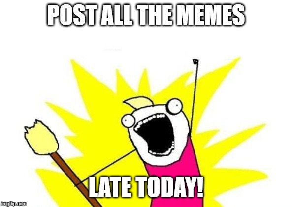 It's after 10:30PM Pacific | POST ALL THE MEMES LATE TODAY! | image tagged in memes,x all the y,late | made w/ Imgflip meme maker