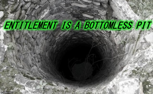 Entitlement Is A Bottomless Pit | ENTITLEMENT IS A BOTTOMLESS PIT | image tagged in entitlement,bottomless,pit | made w/ Imgflip meme maker