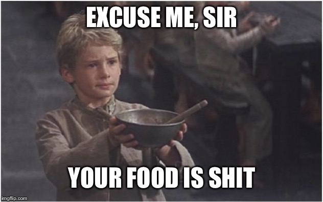 Oliver Twist Please Sir | EXCUSE ME, SIR YOUR FOOD IS SHIT | image tagged in oliver twist please sir | made w/ Imgflip meme maker