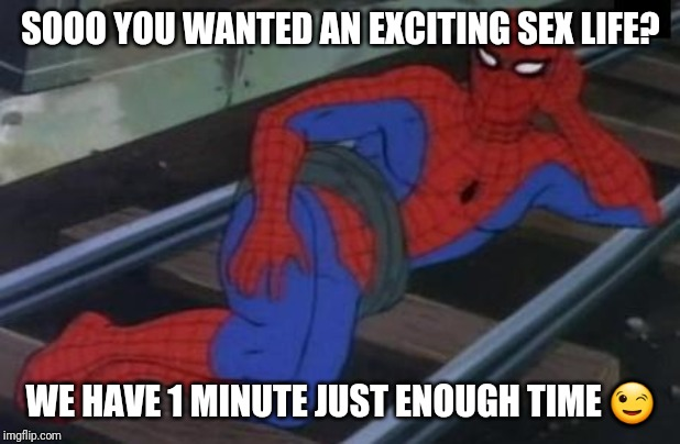 Sexy Railroad Spiderman Meme | SOOO YOU WANTED AN EXCITING SEX LIFE? WE HAVE 1 MINUTE JUST ENOUGH TIME ? | image tagged in memes,sexy railroad spiderman,spiderman | made w/ Imgflip meme maker