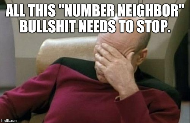 "Captain Picard Facepalm | ALL THIS ""NUMBER NEIGHBOR"" BULLSHIT NEEDS TO STOP. 