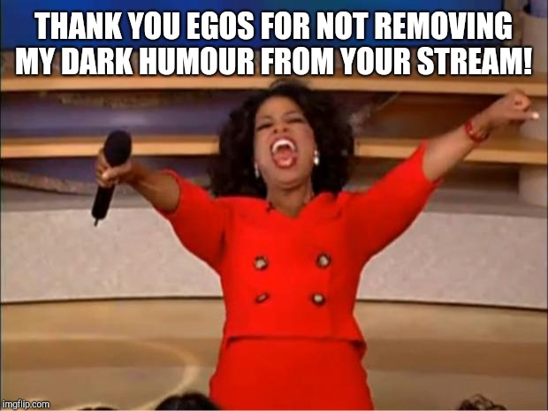 Oprah You Get A | THANK YOU EGOS FOR NOT REMOVING MY DARK HUMOUR FROM YOUR STREAM! | image tagged in memes,oprah you get a | made w/ Imgflip meme maker