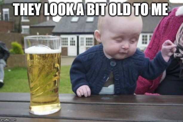 Drunk Baby Meme | THEY LOOK A BIT OLD TO ME | image tagged in memes,drunk baby | made w/ Imgflip meme maker