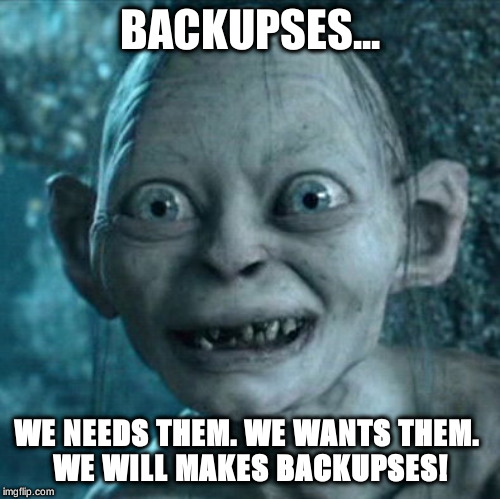Gollum | BACKUPSES... WE NEEDS THEM. WE WANTS THEM.  WE WILL MAKES BACKUPSES! | image tagged in memes,gollum | made w/ Imgflip meme maker