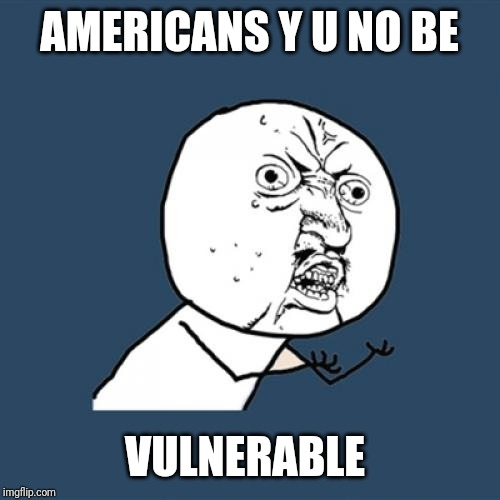 AMERICANS Y U NO BE VULNERABLE | image tagged in memes,y u no | made w/ Imgflip meme maker
