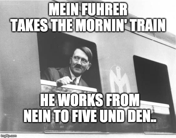 Hitler Train | MEIN FUHRER TAKES THE MORNIN' TRAIN HE WORKS FROM NEIN TO FIVE UND DEN.. | image tagged in hitler,nein,train,9 to 5 | made w/ Imgflip meme maker