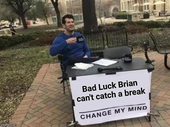Change My Mind Meme | Bad Luck Brian can't catch a break | image tagged in memes,change my mind | made w/ Imgflip meme maker