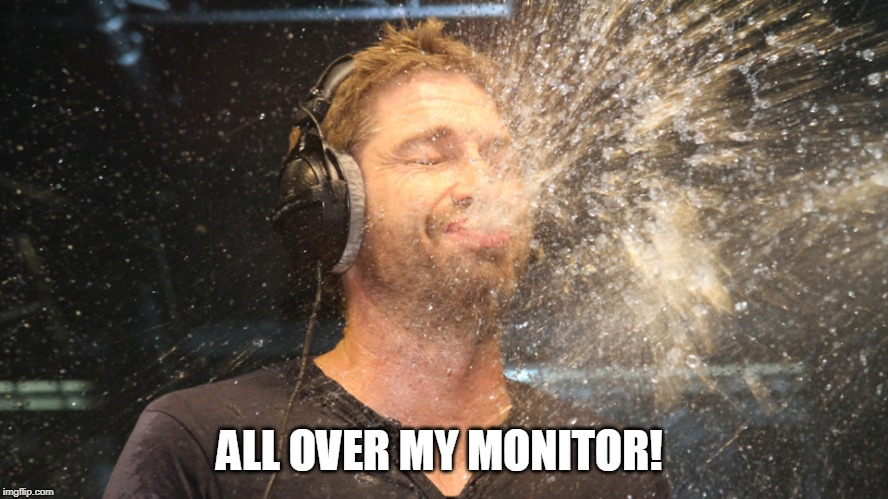 laugh spit | ALL OVER MY MONITOR! | image tagged in laugh spit | made w/ Imgflip meme maker