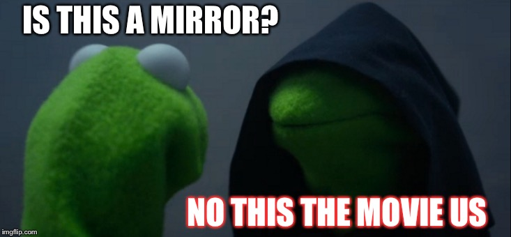 Evil Kermit Meme | IS THIS A MIRROR? NO THIS THE MOVIE US | image tagged in memes,evil kermit | made w/ Imgflip meme maker