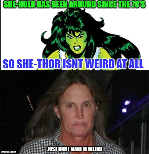 Dont ruin it | SHE-HULK HAS BEEN AROUND SINCE THE 70'S SO SHE-THOR ISNT WEIRD AT ALL JUST DONT MAKE IT WEIRD | image tagged in bruce jenner,she hulk,thor,innocence,marvel comics,insanity | made w/ Imgflip meme maker