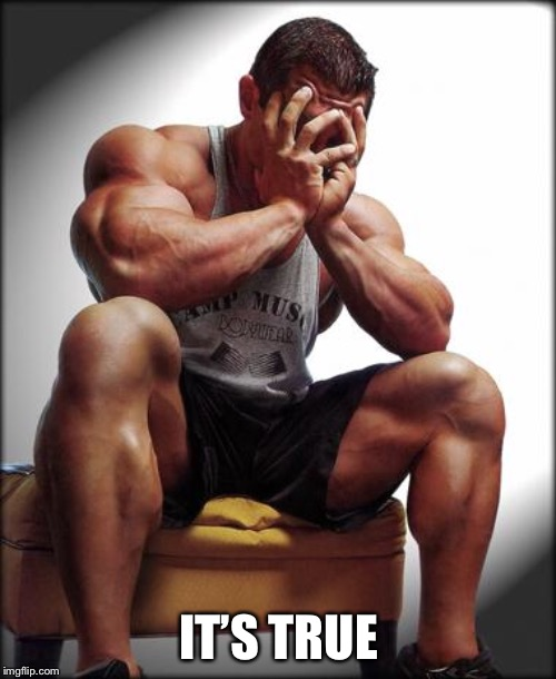 Depressed Bodybuilder | IT'S TRUE | image tagged in depressed bodybuilder | made w/ Imgflip meme maker