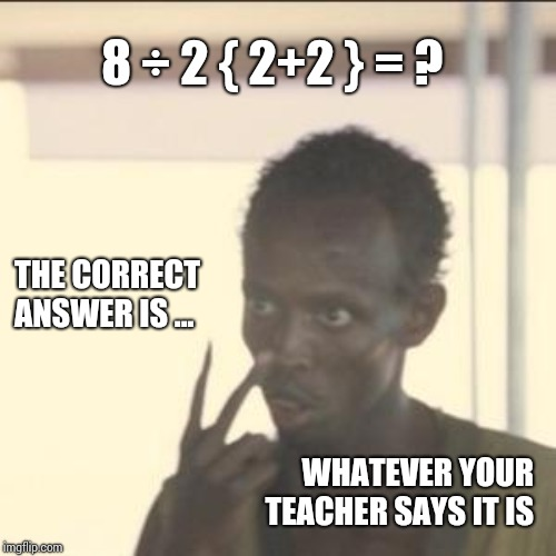 No One's Life Depended On It Last Week | 8 ÷ 2 { 2+2 } = ? THE CORRECT ANSWER IS ... WHATEVER YOUR TEACHER SAYS IT IS | image tagged in memes,look at me,math,mathematics,who cares,end days | made w/ Imgflip meme maker