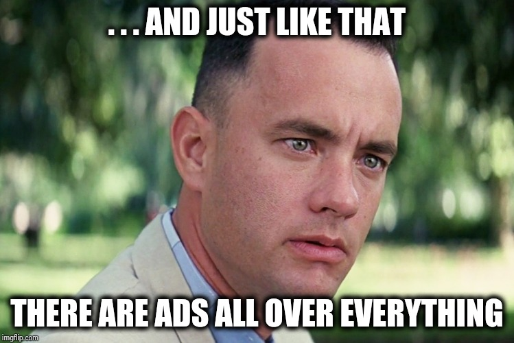 How much money is enough ? | . . . AND JUST LIKE THAT THERE ARE ADS ALL OVER EVERYTHING | image tagged in memes,and just like that,imgflip,advertising,x x everywhere,frightened | made w/ Imgflip meme maker