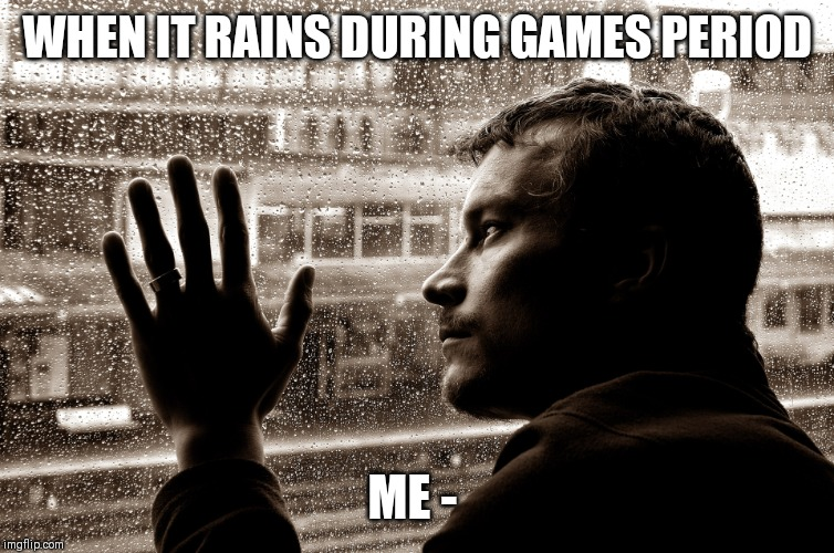 WHEN IT RAINS DURING GAMES PERIOD ME - | image tagged in sad man at window | made w/ Imgflip meme maker