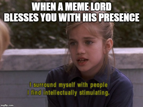 Intellectual Identitiy | WHEN A MEME LORD BLESSES YOU WITH HIS PRESENCE | image tagged in meme,intelligent life | made w/ Imgflip meme maker