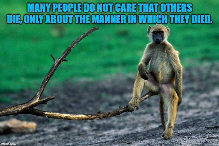 Those who can make you believe absurdities can make you commit a | MANY PEOPLE DO NOT CARE THAT OTHERS DIE, ONLY ABOUT THE MANNER IN WHICH THEY DIED. | image tagged in those who can make you believe absurdities can make you commit a | made w/ Imgflip meme maker