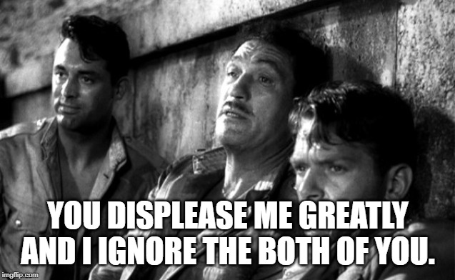 Gunga Din: Douglas Fairbanks Jr.: You displease me greatly | YOU DISPLEASE ME GREATLY AND I IGNORE THE BOTH OF YOU. | image tagged in movie quotes | made w/ Imgflip meme maker