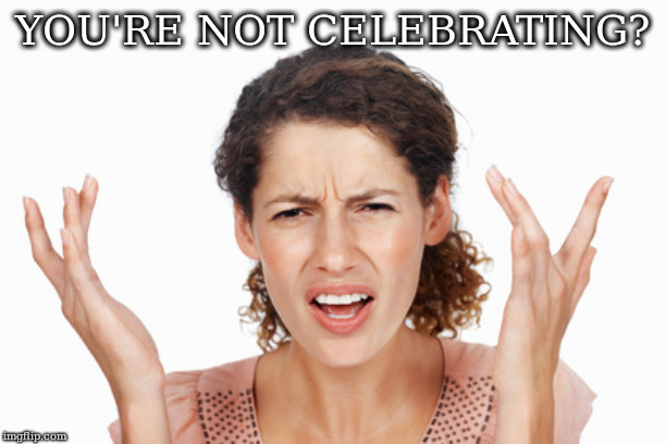 Indignant | YOU'RE NOT CELEBRATING? | image tagged in indignant | made w/ Imgflip meme maker