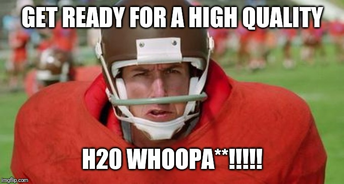 waterboy angry | GET READY FOR A HIGH QUALITY H20 WHOOPA**!!!!! | image tagged in waterboy angry | made w/ Imgflip meme maker