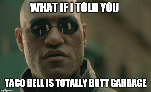The Advent of BUTT GARBAGE Memes - #ButtGarbage2019 #ButtGarbageForever #ButtGarbageOrDie #ButtGarbageforLife | WHAT IF I TOLD YOU TACO BELL IS TOTALLY BUTT GARBAGE | image tagged in memes,matrix morpheus,butt,garbage | made w/ Imgflip meme maker