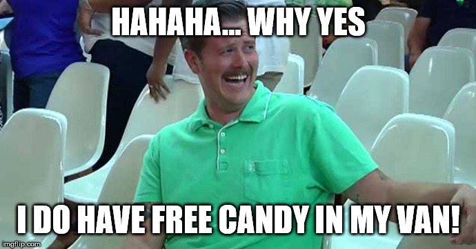 HAHAHA... WHY YES I DO HAVE FREE CANDY IN MY VAN! | image tagged in green | made w/ Imgflip meme maker