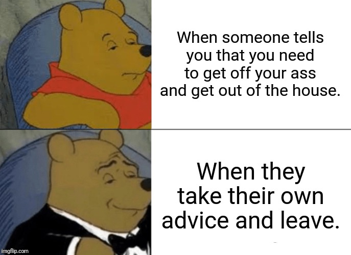 Mind yer own, Piglet. | When someone tells you that you need to get off your ass and get out of the house. When they take their own advice and leave. | image tagged in memes,tuxedo winnie the pooh,leave me alone,stfu | made w/ Imgflip meme maker