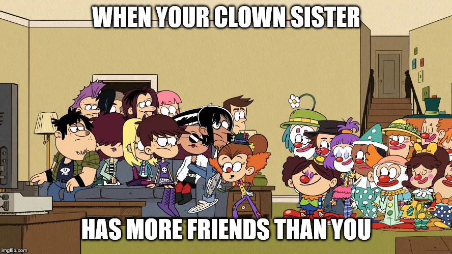 Clowns and Rockstars | WHEN YOUR CLOWN SISTER HAS MORE FRIENDS THAN YOU | image tagged in clowns,rockstar,friends | made w/ Imgflip meme maker