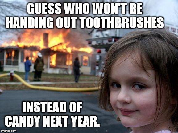Disaster Girl |  GUESS WHO WON'T BE HANDING OUT TOOTHBRUSHES; INSTEAD OF CANDY NEXT YEAR. | image tagged in memes,disaster girl | made w/ Imgflip meme maker