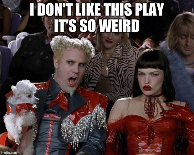 Mugatu So Hot Right Now Meme | I DON'T LIKE THIS PLAY  IT'S SO WEIRD | image tagged in memes,mugatu so hot right now | made w/ Imgflip meme maker